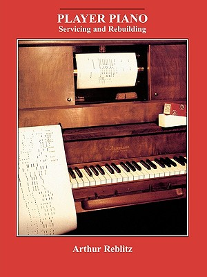 Player Piano Servicing and Rebuilding By Reblitz, Arthur A.